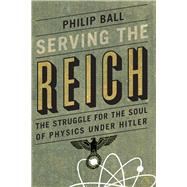 Serving the Reich: The Struggle for the Soul of Physics Under Hitler by Ball, Philip, 9780226204574