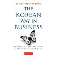 The Korean Way in Business: Understanding and Dealing With the South Koreans in Business by De Mente, Boye, 9780804844574