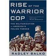 Rise of the Warrior Cop: The Militarization of America's Police Forces, First Trade Paper Edition by Balko, Radley, 9781610394574