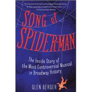 Song of Spider-Man The Inside Story of the Most Controversial Musical in Broadway History by Berger, Glen, 9781451684575