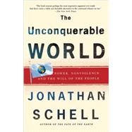 The Unconquerable World Power, Nonviolence, and the Will of the People by Schell, Jonathan, 9780805044577