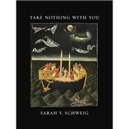 Take Nothing With You by Schweig, Sarah V., 9781609384579