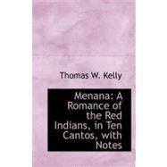 Menana: A Romance of the Red Indians, in Ten Cantos, With Notes by Kelly, Thomas W., 9780559264580