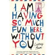 I Am Having So Much Fun Here Without You A Novel by Maum, Courtney, 9781476764580