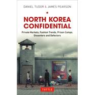 North Korea Confidential: Private Markets, Fashion Trends, Prison Camps, Dissenters and Defectors by Tudor, Daniel; Pearson, James, 9780804844581