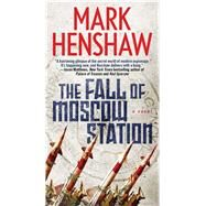 The Fall of Moscow Station A Novel by Henshaw, Mark, 9781501154584