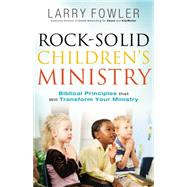 Rock-solid Children's Ministry: Biblical Principles That Will Transform Your Ministry by Fowler, Larry; Wideman, Jim, 9780764214585