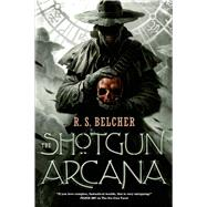 The Shotgun Arcana by Belcher, R. S., 9780765374585