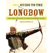 Guide to the Longbow Tips, Advice, and History for Target Shooting and Hunting by Sorrells, Brian J., 9780811714587