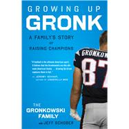 Growing Up Gronk: A Family's Story of Raising Champions by Gronkowski, Gordon; Schober, Jeff (CON), 9780544334588