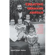 Creating Germans Abroad : Cultural Politics and National Identity in Namibia by Walther, Daniel Joseph, 9780821414590