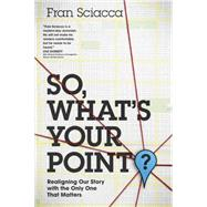 So, What's Your Point?: Realigning Our Story With the Only One That Matters by Sciacca, Fran, 9781631464591