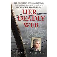 Her Deadly Web The True Story of a Former Nurse and the Strange and Suspicious Deaths of Her Two Husbands by Fanning, Diane, 9780312534592