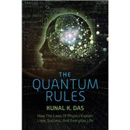 The Quantum Rules: How the Laws of Physics Explain Love, Success, and Everyday Life by Das, Kunal K., 9781632204592