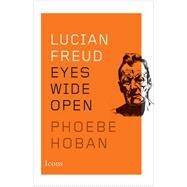Lucian Freud: Eyes Wide Open by Hoban, Phoebe, 9780544114593