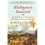 Washington's Immortals The Untold Story of an Elite Regiment Who Changed the Course of the Revolution by O'Donnell, Patrick K., 9780802124593