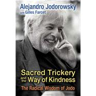 Sacred Trickery and the Way of Kindness by Jodorowsky, Alejandro; Farcet, Gilles (CON), 9781620554593