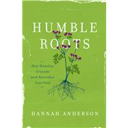 Humble Roots How Humility Grounds and Nourishes Your Soul by Anderson, Hannah, 9780802414595