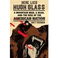 Here Lies Hugh Glass A Mountain Man, a Bear, and the Rise of the American Nation by Coleman, Jon T., 9780809054596