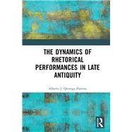 The Dynamics of Rhetorical Delivery in Late Antiquity by J. Quiroga Puertas; Alberto, 9781472474599