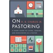 On Pastoring A Short Guide to Living, Leading, and Ministering as a Pastor by Charles Jr., H.B., 9780802414601