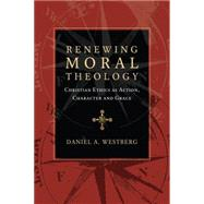 Renewing Moral Theology: Christian Ethics As Action, Character and Grace by Westberg, Daniel A., 9780830824601