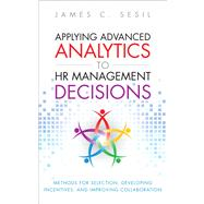 Applying Advanced Analytics to HR Management Decisions Methods for Selection, Developing Incentives, and Improving Collaboration by Sesil, James C., 9780133064605