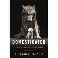 Domesticated: Evolution in a Man-made World by Francis, Richard C., 9780393064605