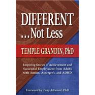 Different . . . Not Less: Inspiring Stories of Achievement and Successful Employment from Adults With Autism, Asperger's, and ADHD by Grandin, Temple, Ph.D., 9781935274605