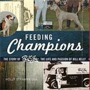 Feeding Champions : The story of Bil-Jac, the life and passion of Bill Kelly by Strawbridge, Holly, 9780982414606