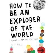How to Be an Explorer of the World Portable Life Museum by Smith, Keri, 9780399534607