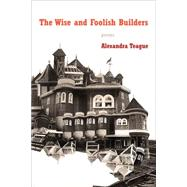 The Wise and Foolish Builders: Poems by Teague, Alexandra, 9780892554607