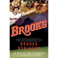 Brooks: The Biography of Brooks Robinson by Wilson, Doug, 9781250074607