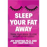 Sleep Your Fat Away by Martina, Joy, Ph.D.; Martina, Roy, M.D., 9781630474607