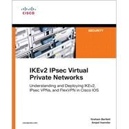 IKEv2 IPsec Virtual Private Networks Understanding and Deploying IKEv2, IPsec VPNs, and FlexVPN in Cisco IOS by Bartlett, Graham; Inamdar, Amjad, 9781587144608