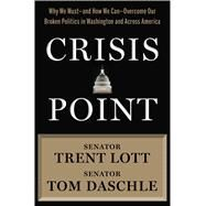 Crisis Point Why We Must – and How We Can – Overcome Our Broken Politics in Washington and Across America by Lott, Trent; Daschle, Tom; Sternfeld, Jon, 9781632864611