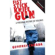 Fist Stick Knife Gun : A Personal History of Violence by CANADA, GEOFFREY, 9780807044612