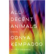All Decent Animals A Novel by Kempadoo, Oonya, 9780374534615