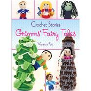 Crochet Stories: Grimms' Fairy Tales by Putt, Vanessa; Grimm, Brothers; Cavallaro, Gloria, 9780486794617
