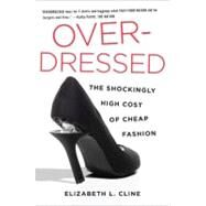 Over - Dressed : The Shockingly High Cost of Cheap Fashion by Cline, Elizabeth L., 9781591844617