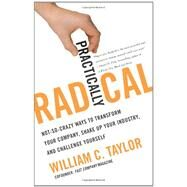 Practically Radical : Not-So-Crazy Ways to Transform Your Company, Shake up Your Industry, and Challenge Yourself by Taylor, William C., 9780061734618