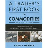A Trader's First Book on Commodities An Introduction to the World's Fastest Growing Market by Garner, Carley, 9780134394619