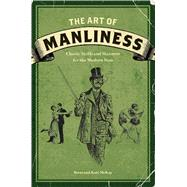 The Art of Manliness: Classic Skills and Manners for the Modern Man by McKay, Brett, 9781600614620