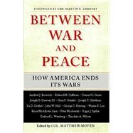Between War and Peace How America Ends Its Wars by Moten, Matthew, 9781439194621