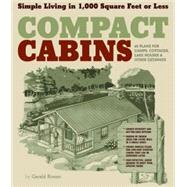 Compact Cabins : Simple Living in 1000 Square Feet or Less; 62 Plans for Camps, Cottages, Lake Houses, and Other Getaways by Rowan, Gerald, 9781603424622