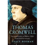 Thomas Cromwell The Untold Story of Henry VIII's Most Faithful Servant by Borman, Tracy, 9780802124623