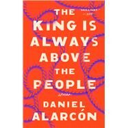 The King Is Always Above the People by Alarcon, Daniel, 9780525534624