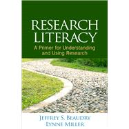 Research Literacy A Primer for Understanding and Using Research by Beaudry, Jeffrey S.; Miller, Lynne, 9781462524624