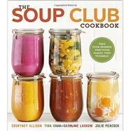 The Soup Club Cookbook: Feed Your Friends, Feed Your Family, Feed Yourself by Allison, Courtney; Carr, Tina; Laskow, Caroline; Peacock, Julie, 9780770434625