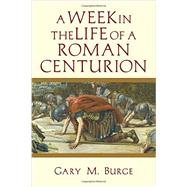 A Week in the Life of a Roman Centurion by Burge, Gary M., 9780830824625